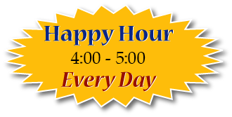 Happy Hour Everyday from 4:00 - 5:00!